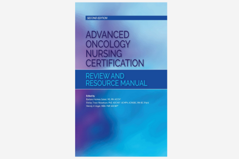 Advanced Oncology Nursing Certification Review and Resource Manual (Second Edition)